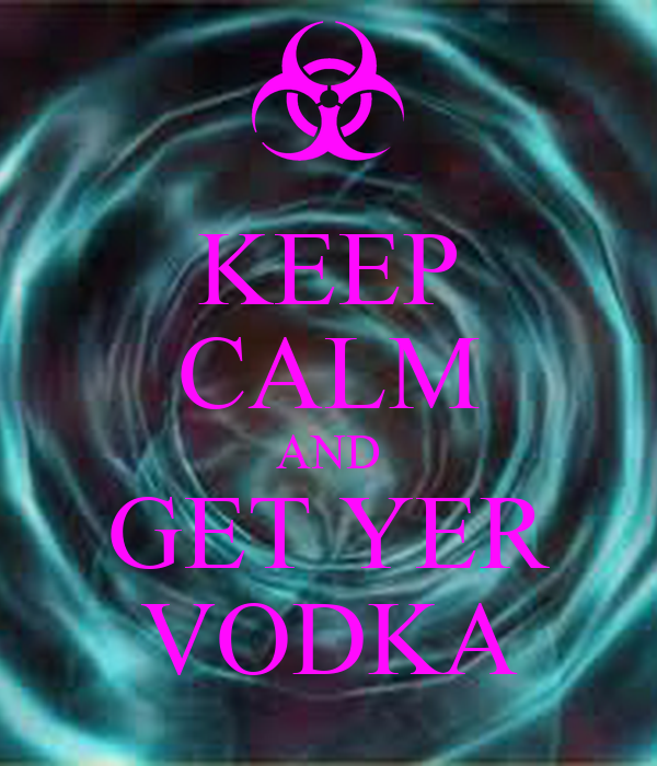 KEEP CALM AND GET YER VODKA