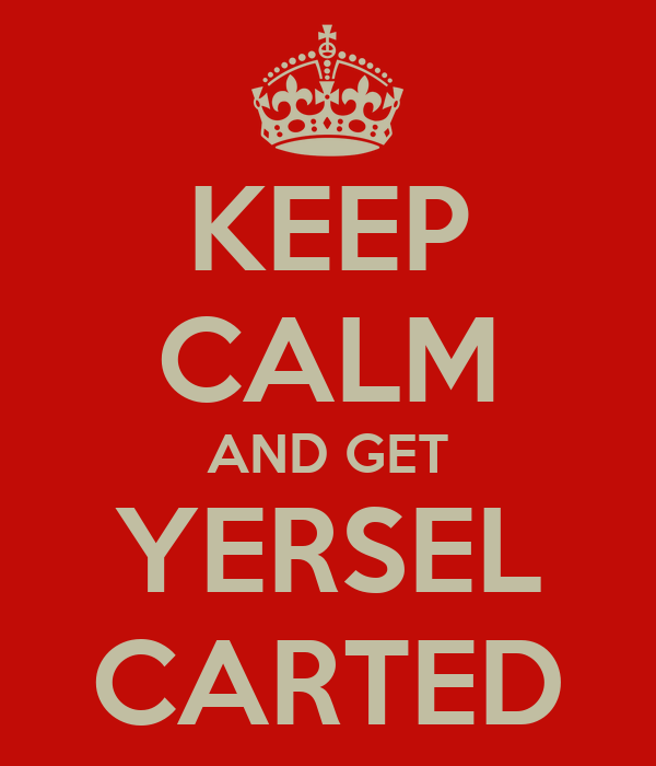 KEEP CALM AND GET YERSEL CARTED