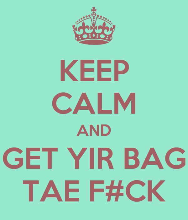 KEEP CALM AND GET YIR BAG TAE F#CK