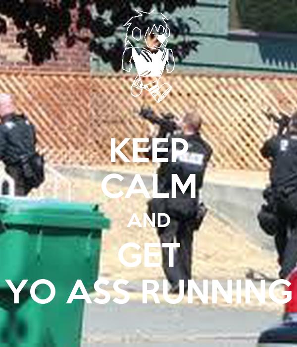 KEEP CALM AND GET YO ASS RUNNING