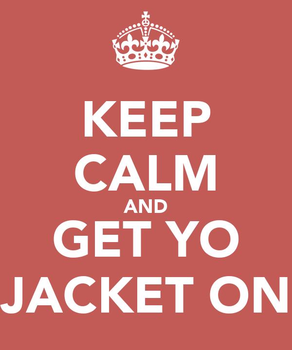 KEEP CALM AND GET YO JACKET ON