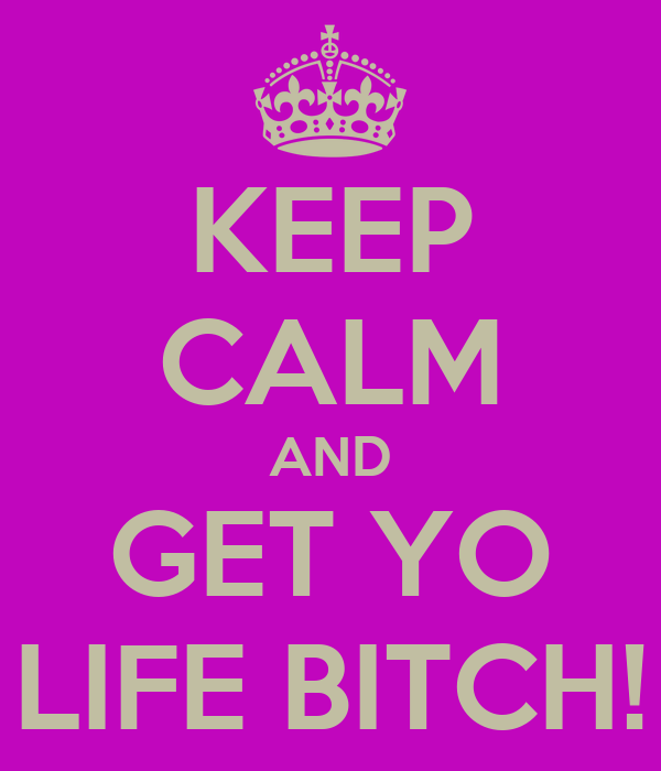 KEEP CALM AND GET YO LIFE BITCH!