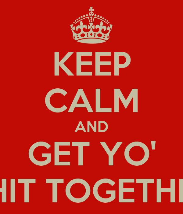 KEEP CALM AND GET YO' SHIT TOGETHER