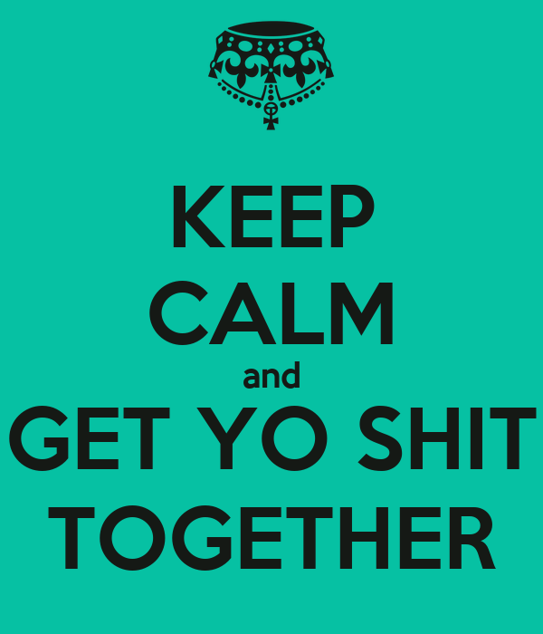 KEEP CALM and GET YO SHIT TOGETHER