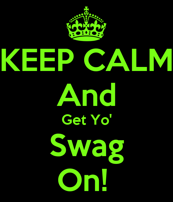 KEEP CALM And Get Yo' Swag On!