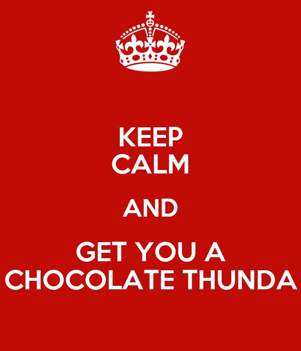 KEEP CALM AND GET YOU A CHOCOLATE THUNDA