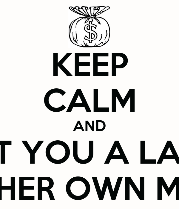 KEEP CALM AND GET YOU A LADY WITH HER OWN MONEY