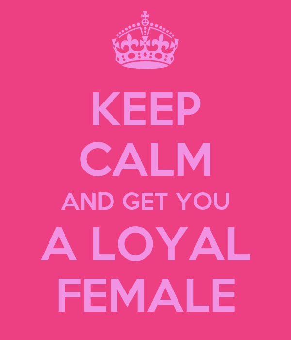 KEEP CALM AND GET YOU A LOYAL FEMALE