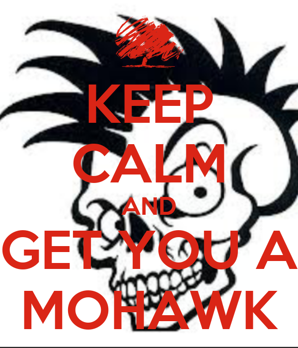 KEEP CALM AND GET YOU A MOHAWK