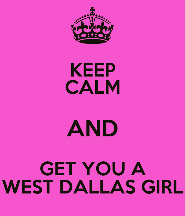 KEEP CALM AND GET YOU A WEST DALLAS GIRL