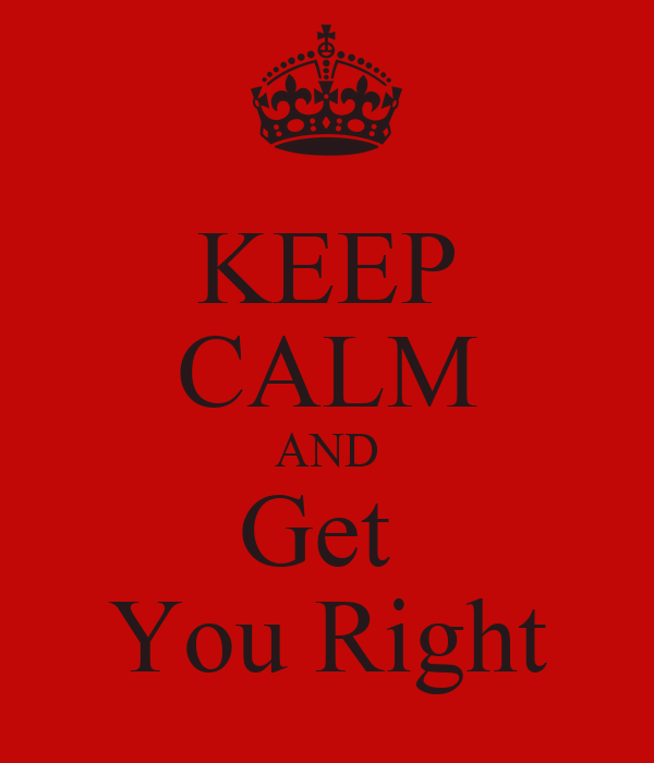 KEEP CALM AND Get  You Right