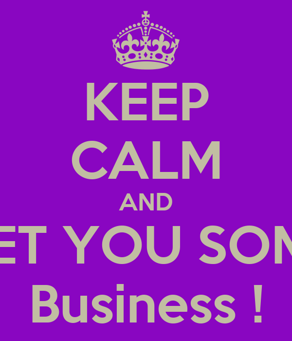 KEEP CALM AND GET YOU SOME Business !