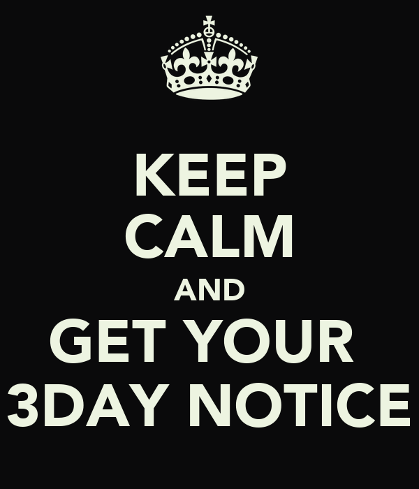 KEEP CALM AND GET YOUR  3DAY NOTICE
