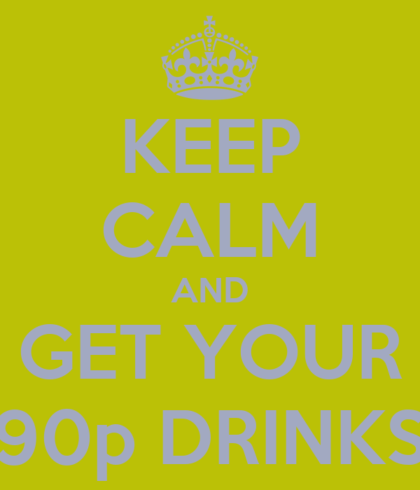 KEEP CALM AND GET YOUR 90p DRINKS