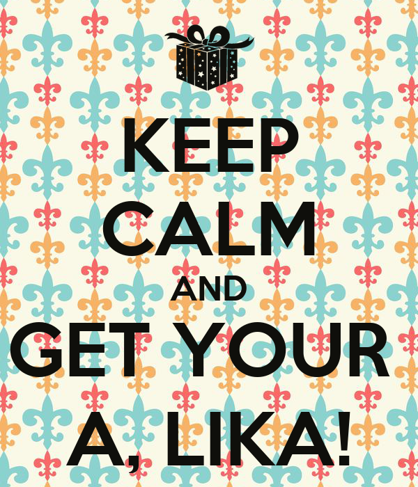 KEEP CALM AND GET YOUR  A, LIKA!