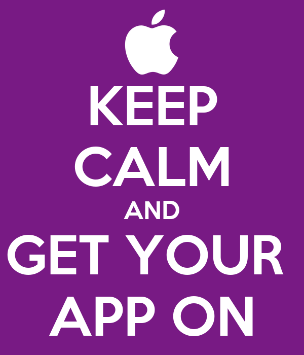 KEEP CALM AND GET YOUR  APP ON