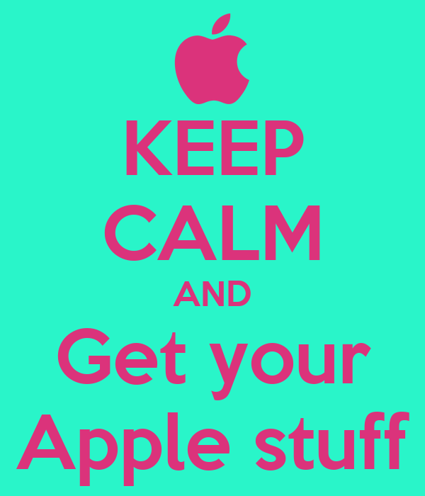 KEEP CALM AND Get your Apple stuff
