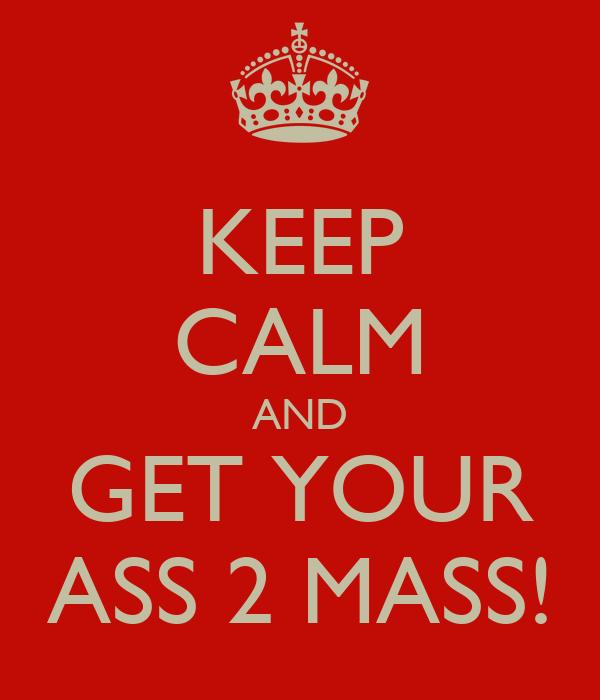 KEEP CALM AND GET YOUR ASS 2 MASS!