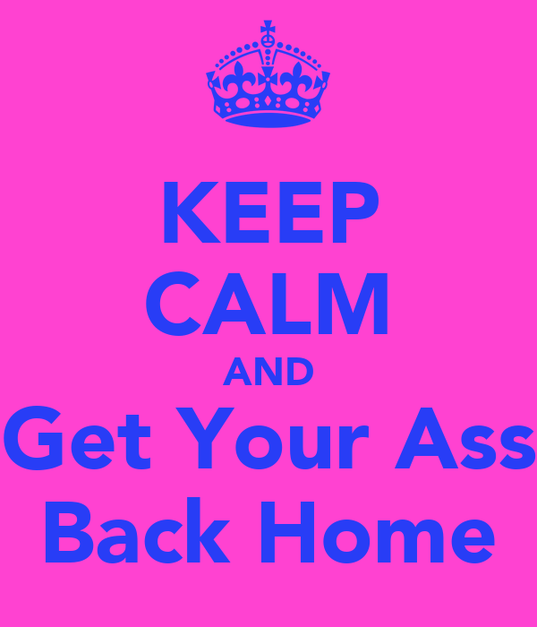 KEEP CALM AND Get Your Ass Back Home