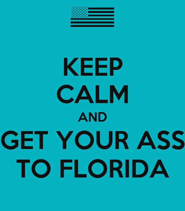 KEEP CALM AND GET YOUR ASS TO FLORIDA