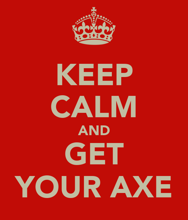 KEEP CALM AND GET YOUR AXE