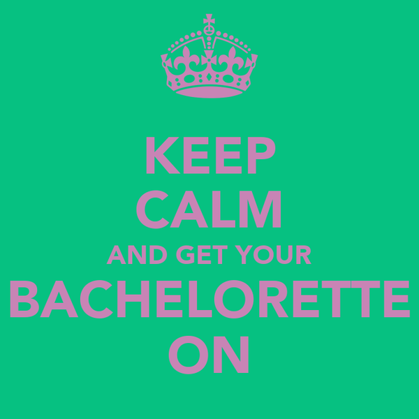 KEEP CALM AND GET YOUR BACHELORETTE ON