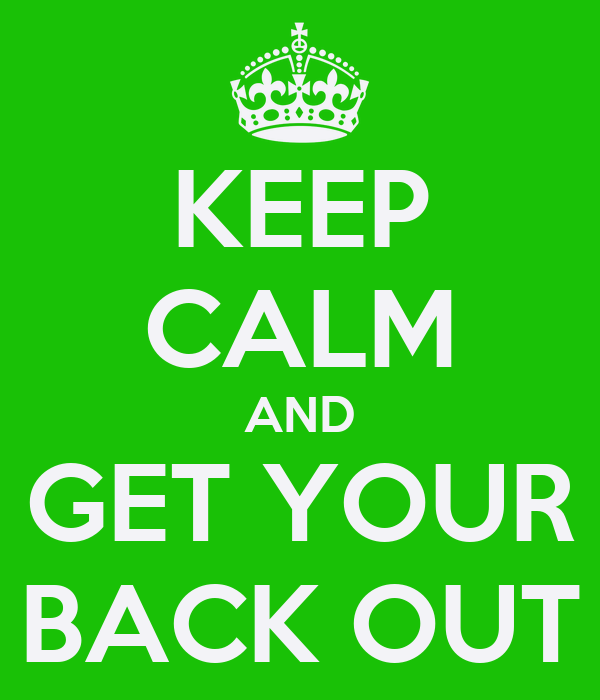 KEEP CALM AND GET YOUR BACK OUT