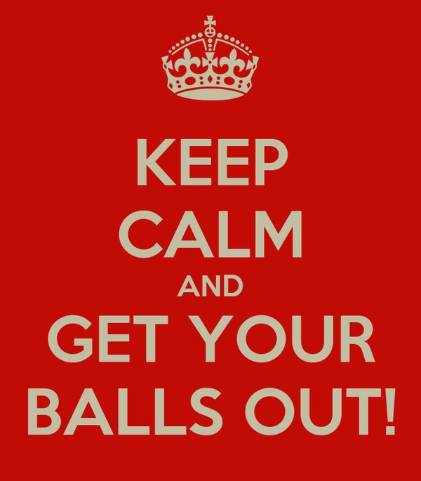 KEEP CALM AND GET YOUR BALLS OUT!
