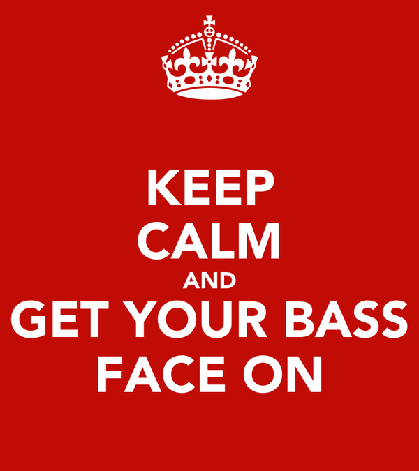KEEP CALM AND GET YOUR BASS FACE ON