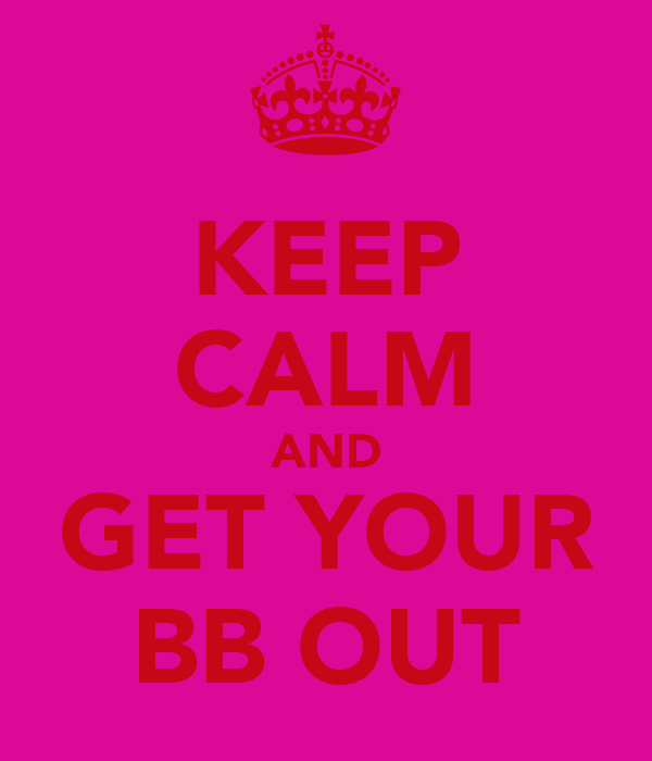 KEEP CALM AND GET YOUR BB OUT