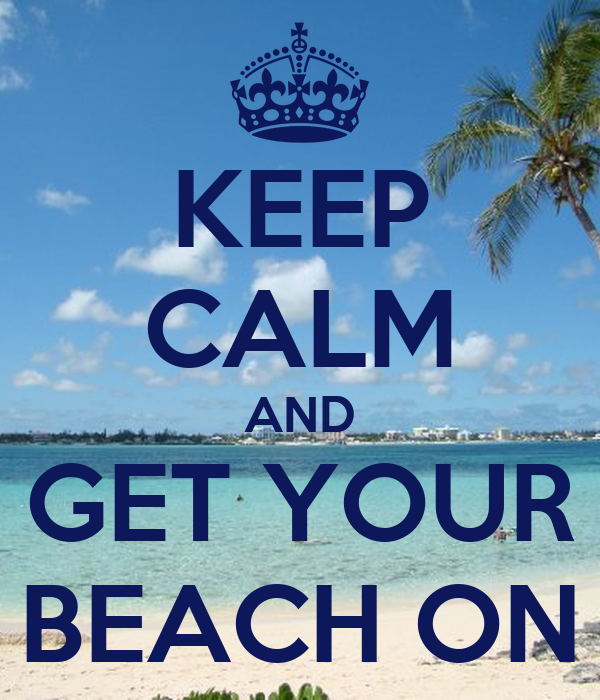 KEEP CALM AND GET YOUR BEACH ON