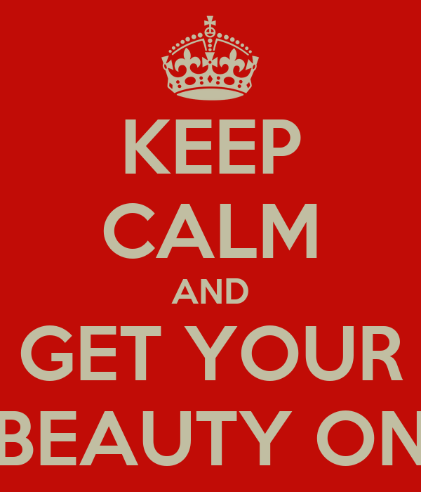 KEEP CALM AND GET YOUR BEAUTY ON
