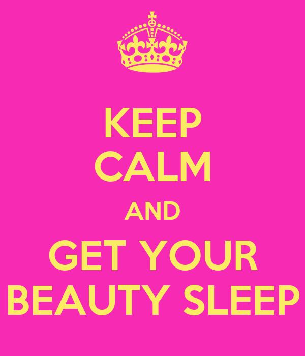 KEEP CALM AND GET YOUR BEAUTY SLEEP