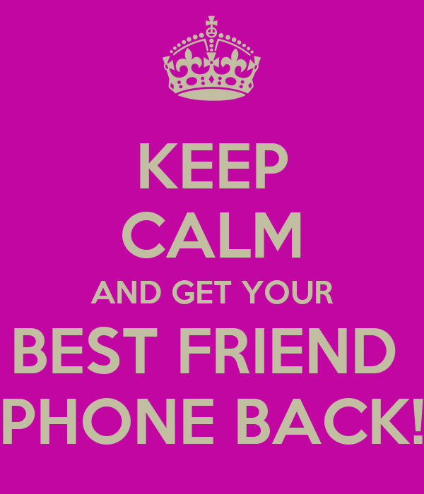 KEEP CALM AND GET YOUR BEST FRIEND  PHONE BACK!