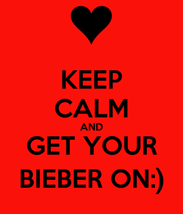 KEEP CALM AND GET YOUR BIEBER ON:)