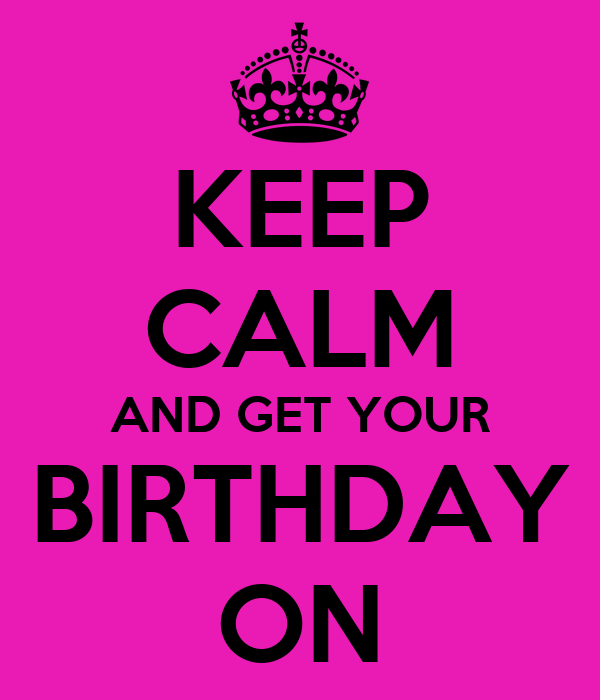 KEEP CALM AND GET YOUR BIRTHDAY ON