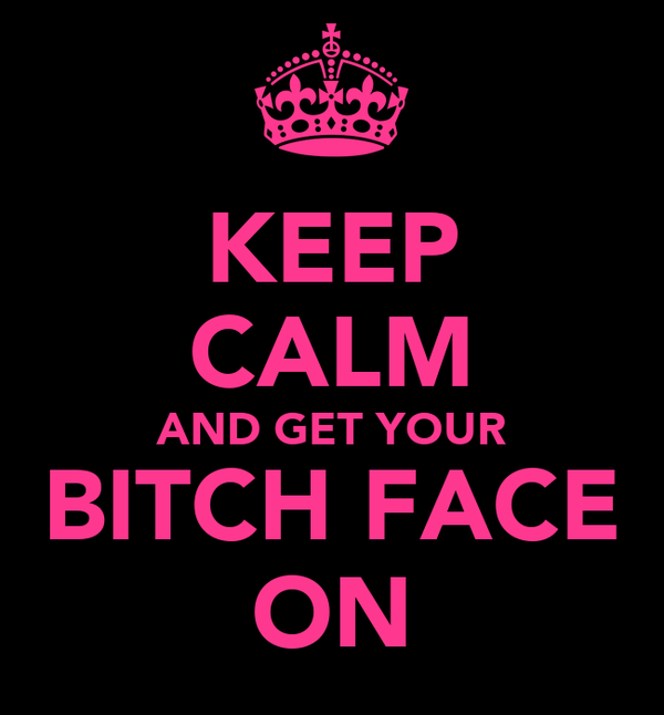 KEEP CALM AND GET YOUR BITCH FACE ON