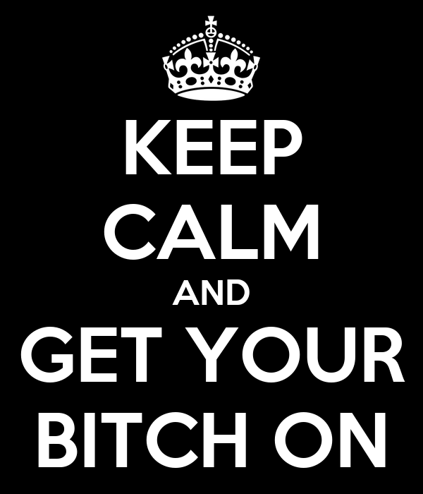 KEEP CALM AND GET YOUR BITCH ON