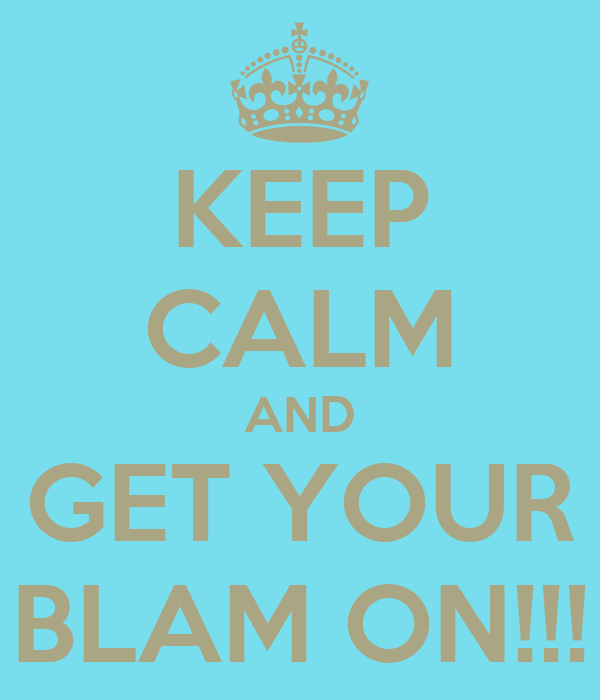 KEEP CALM AND GET YOUR BLAM ON!!!