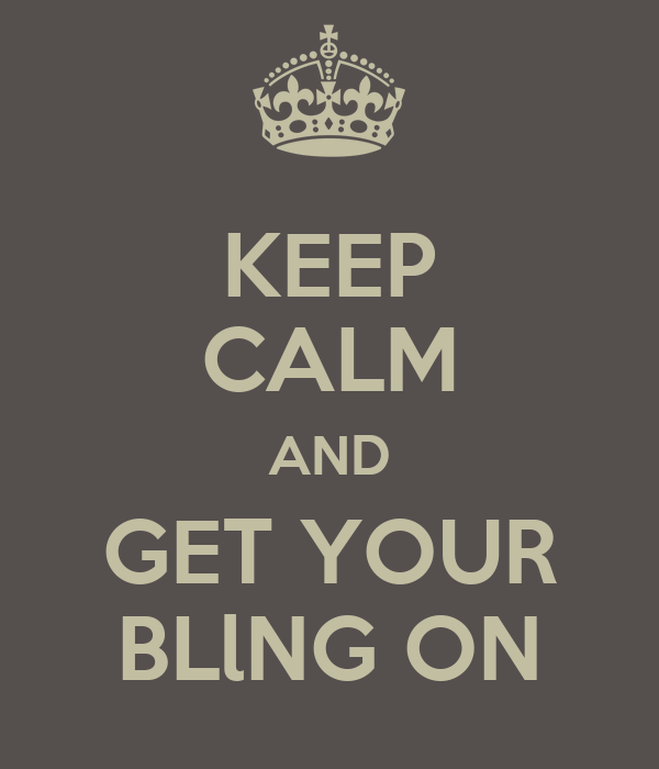 KEEP CALM AND GET YOUR BLlNG ON