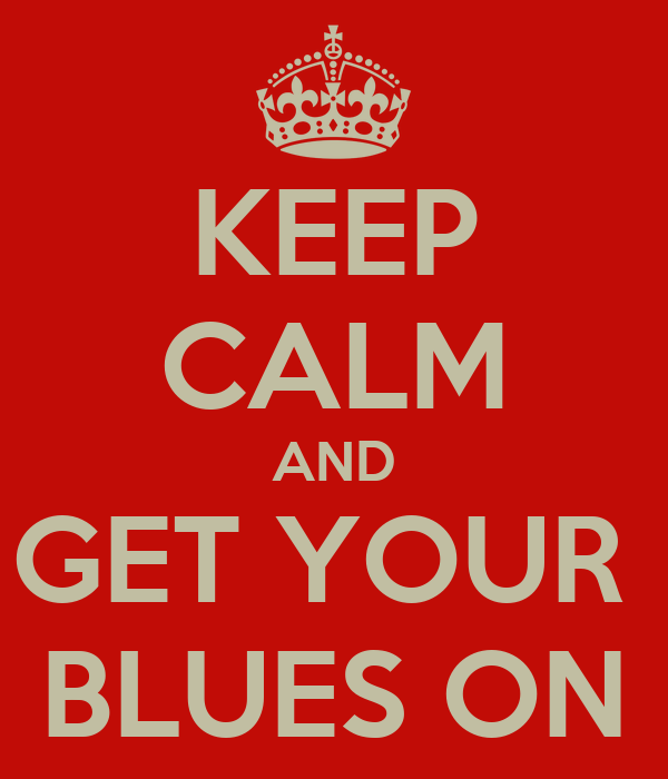 KEEP CALM AND GET YOUR  BLUES ON