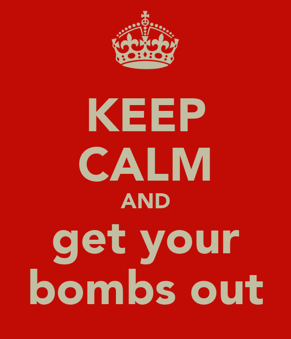 KEEP CALM AND get your bombs out