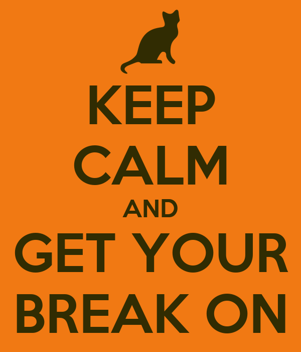 KEEP CALM AND GET YOUR BREAK ON
