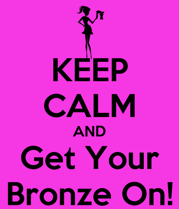 KEEP CALM AND Get Your Bronze On!