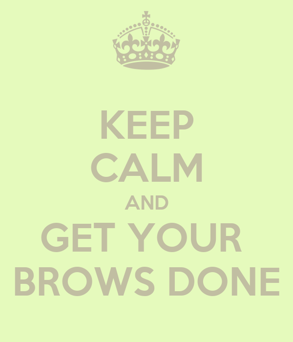 KEEP CALM AND GET YOUR  BROWS DONE