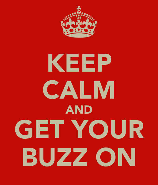 KEEP CALM AND GET YOUR BUZZ ON