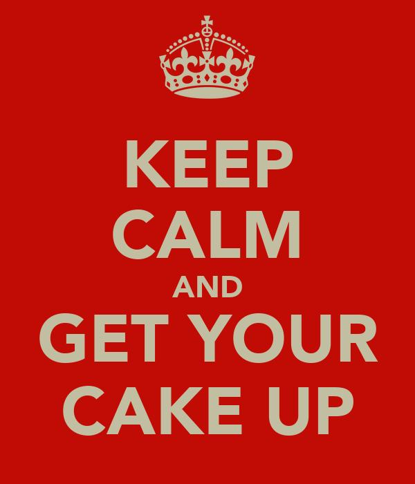 KEEP CALM AND GET YOUR CAKE UP