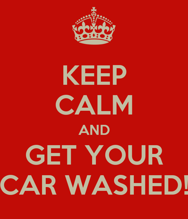 KEEP CALM AND GET YOUR CAR WASHED!