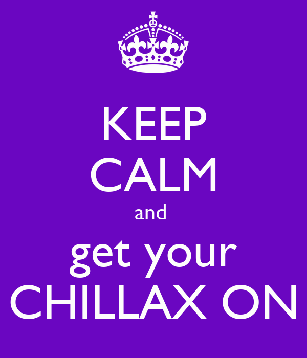 KEEP CALM and  get your CHILLAX ON