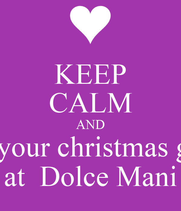 KEEP CALM AND get your christmas gifts  at  Dolce Mani